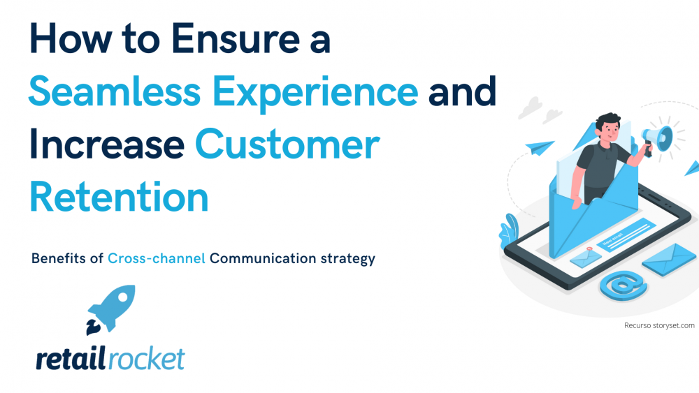 How to Ensure a Seamless Experience and Increase Customer Retention: The Subtleties of Cross-Channel Communication
